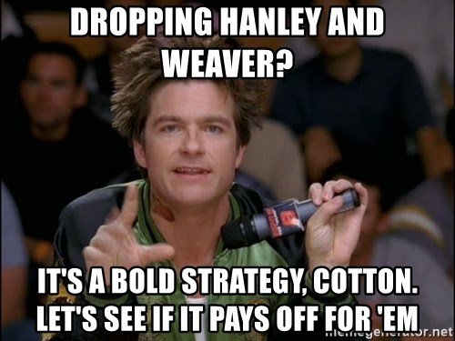 Bold Strategy Cotton - Dropping Hanley and weaver? It's a bold strategy, cotton. Let's see if it pays off for 'em