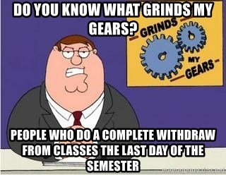 Grinds My Gears - Do you know what grinds my gears? People who do a complete withdraw from classes the last day of the semester