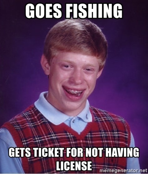 Bad Luck Brian - goes fishing Gets ticket for not having license