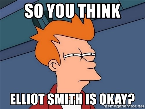 Futurama Fry - SO YOU THINK ELLIOT SMITH IS OKAY?