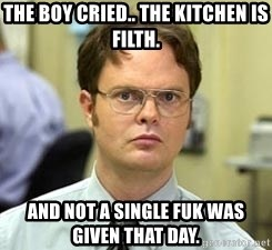 Dwight Shrute - The Boy Cried.. The Kitchen is Filth. And not a Single Fuk was given that day.