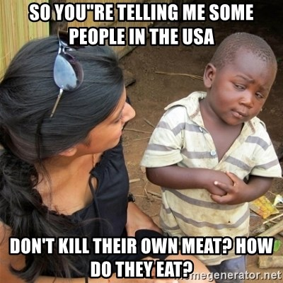 """So You're Telling me - so you""""re telling me some people in the USA don't kill their own meat? how do they eat?"""