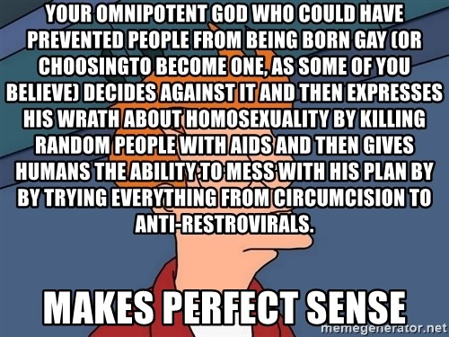 Futurama Fry - Your omnipotent god who could have prevented people from being born gay (or choosingto become one, as some of you believe) decides against it and then expresses his wrath about homosexuality by killing random people with AIDS and then gives humans the ability to mess with his plan by by trying everything from circumcision to anti-restrovirals. Makes perfect sense