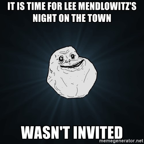 Forever Alone - It is time for lee mendlowitz's night on the town Wasn't invited
