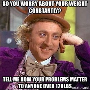 Willy Wonka - so you worry about your weight constantly? Tell me how your problems matter to anyone over 120lbs