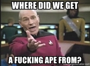 Captain Picard - WHERE DID WE GET A FUCKING APE FROM?