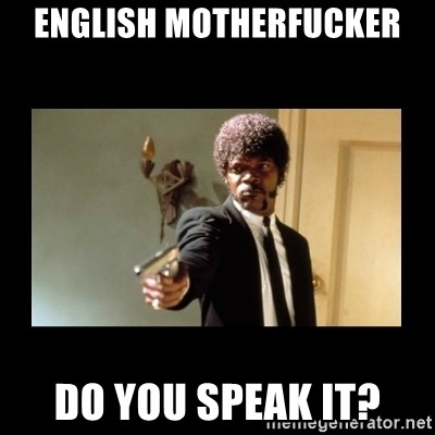 ENGLISH DO YOU SPEAK IT - English motherfucker do you speak it?