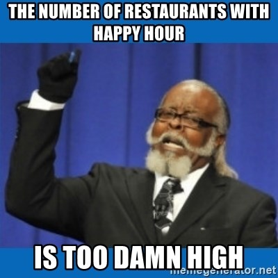 Too damn high - the number of restaurants with happy hour is too damn high