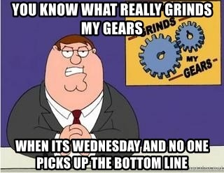 Grinds My Gears - You Know What Really Grinds my gears when its wednesday and no one picks up the Bottom Line