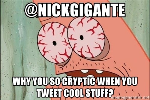 Patrick - @Nickgigante Why you so cryptic When you tweet cool stuff?