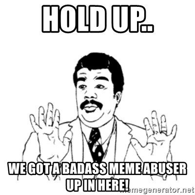 aysi - HOLD UP.. WE GOT A BADASS MEME ABUSER UP IN HERE!