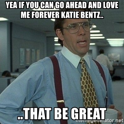 Yeah that'd be great... - Yea if you can go ahead and Love me forever Katie Bentz.. ..That be great
