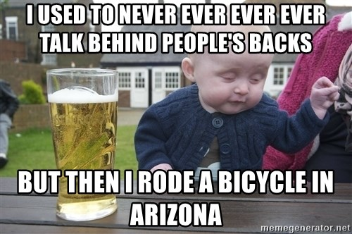 drunk baby 1 - i used to never ever ever ever talk behind people's backs but then i rode a bicycle in arizona
