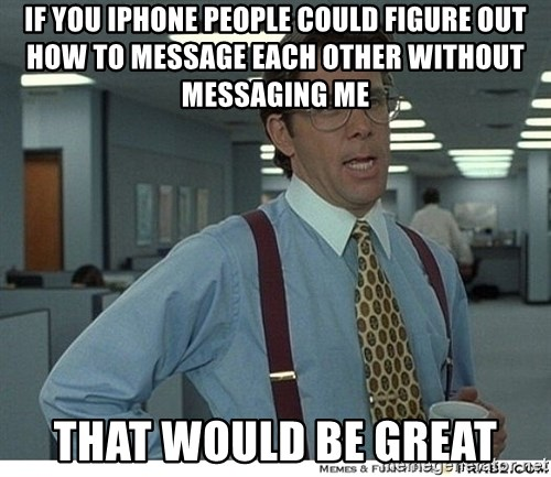 Yeah If You Could Just - If You Iphone people could figure out how to message each other without messaging me That would be great