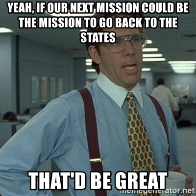 Yeah that'd be great... - yeah, if our next mission could be the mission to go back to the states that'd be great