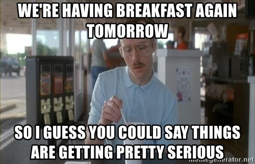 so i guess you could say things are getting pretty serious - we're having breakfast again tomorrow so i guess you could say things are getting pretty serious