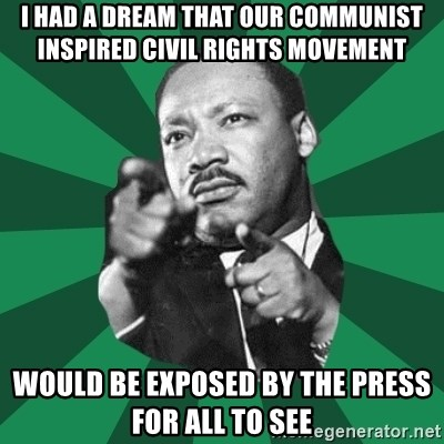 Martin Luther King jr.  - i had a dream that our communist inspired civil rights movement would be exposed by the press for all to see