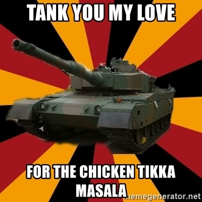 http://memegenerator.net/The-Impudent-Tank3 - tank you my love for the chicken tikka masala