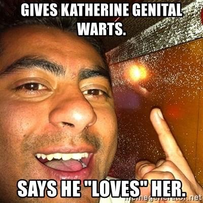 "ANDY INFANTE  - GIVES KATHERINE GENITAL WARTS. SAYS HE ""LOVES"" HER."