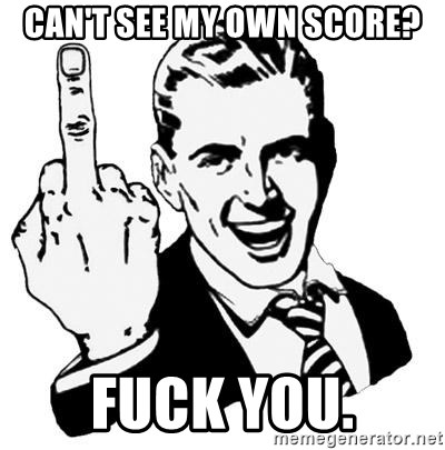 Lol Fuck You - can't see my own score? fuck you.