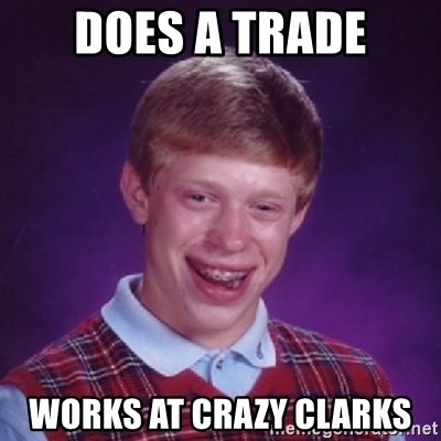 Bad Luck Brian - DOES A TRADE WORKS AT CRAZY CLARKS