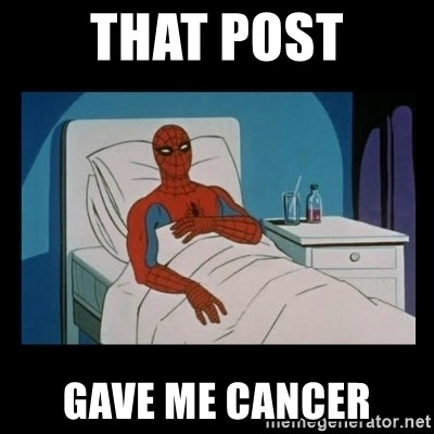 it gave me cancer - THAT POSt GAVE ME CANCER