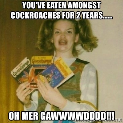 oh mer gerd - YOU'VE EATEN AMONGST COCKROACHES FOR 2 YEARS...... OH MER GAWWWWDDDD!!!