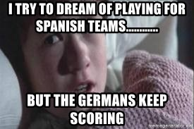 veo gente muerta - i try to dream of playing for spanish teams............ but the germans keep scoring