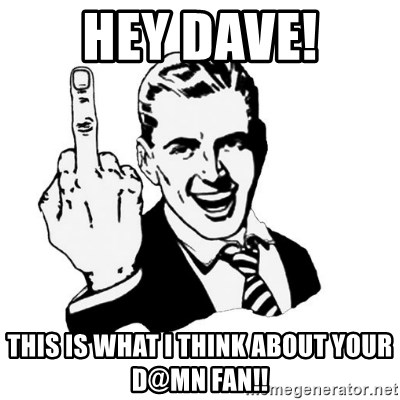 middle finger - Hey dave! this is what i think about your d@mn fan!!