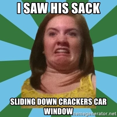 Disgusted Ginger - I SAW HIS SACK SLIDING DOWN CRACKERS CAR WINDOW