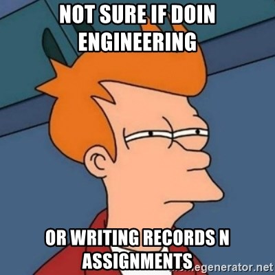Not sure if troll - not sure if doin engineering or writing records n assignments
