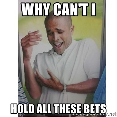 Why Can't I Hold All These?!?!? - WHY CAN'T I HOLD ALL THESE BETS