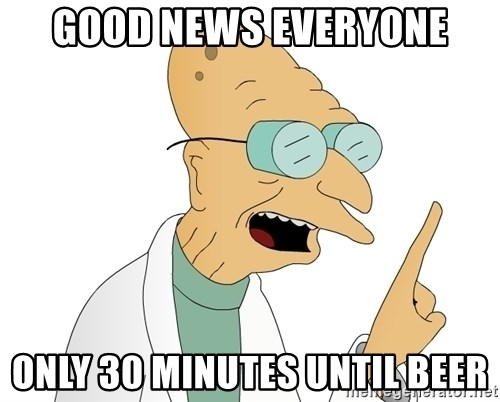 Good News Everyone - good news everyone only 30 minutes until beer
