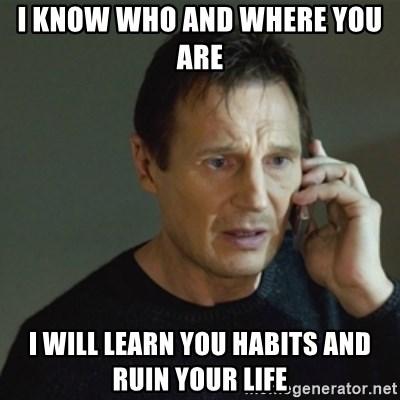 taken meme - I know who anD where you are  I will learn you habits and ruiN your life