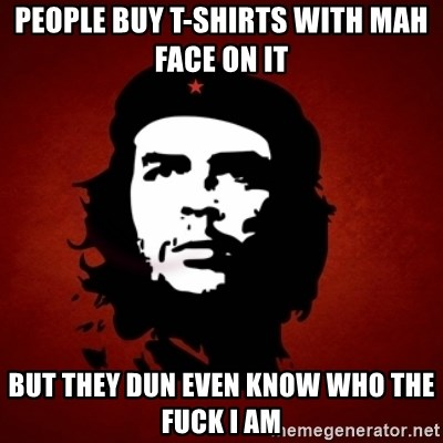 Che Guevara Meme - People buy t-Shirts with mAh face on it  but they dun even know who The Fuck i am