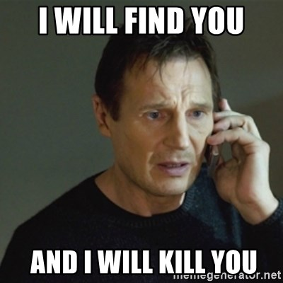 taken meme - i will find you  and i will kill you