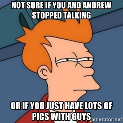 Not sure if troll - not sure if you and andrew stopped talking or if you just have lots of pics with guys