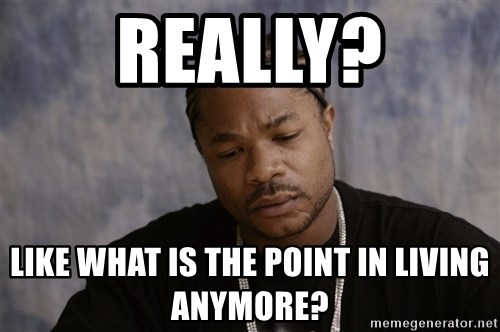 Sad Xzibit - Really? Like what is the point in living anymore?