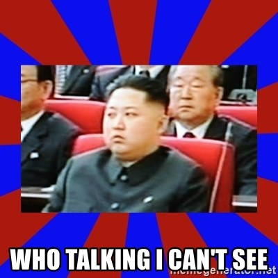kim jong un -  WHO TALKING I CAN'T SEE