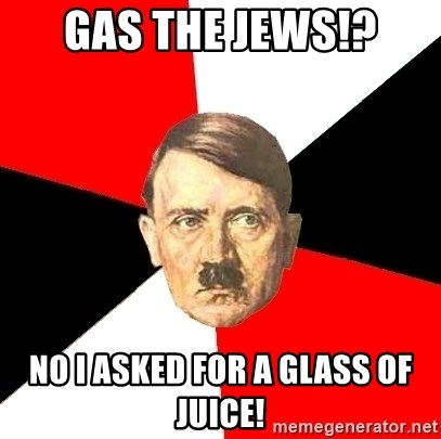Advice Hitler - Gas the Jews!? No I asked for a glass of juice!