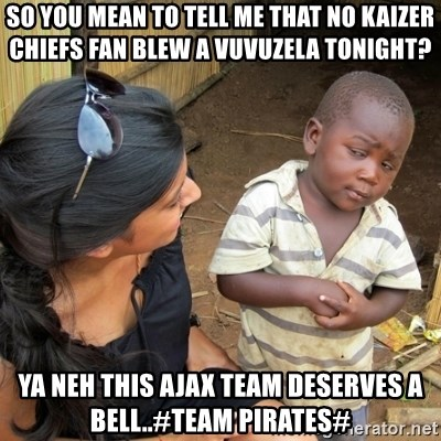 you mean to tell me black kid - so you mean to tell me that no kaizer chiefs fan blew a vuvuzela tonight? ya neh this ajax team deserves a bell..#team pirates#