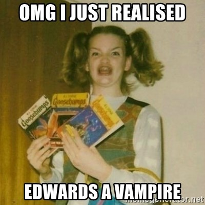 oh mer gerd - OMG I JUST REALISED EDWARDS A VAMPIRE