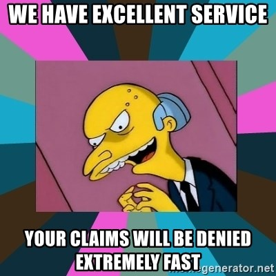 Mr. Burns - We Have excellent service your claims will be denied extremely fast