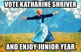 Look at all these - vote katharine Shriver and enjoy Junior year
