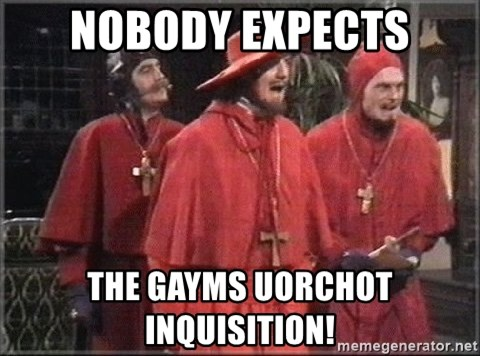 spanish inquisition - NOBODY EXPECTS THE GAYMS UORCHOT INQUISITION!