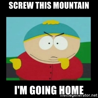 Screw you guys, I'm going home - Screw this mountain I'm going home