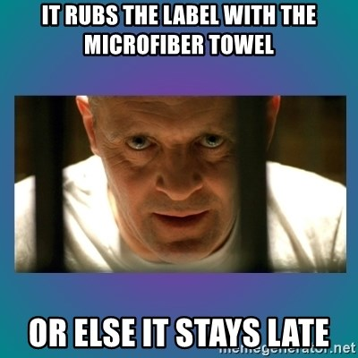 Hannibal lecter - it rubs the label with the microfiber towel or else it stays late