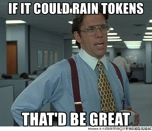 Yeah If You Could Just - If it could rain tokens that'd be great