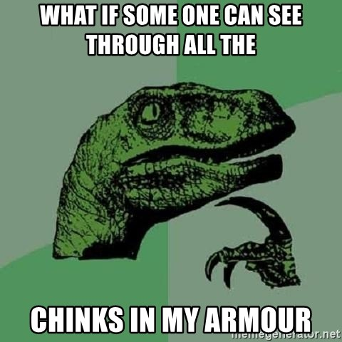 Philosoraptor - what if some one can see through all the  chinks in my armour
