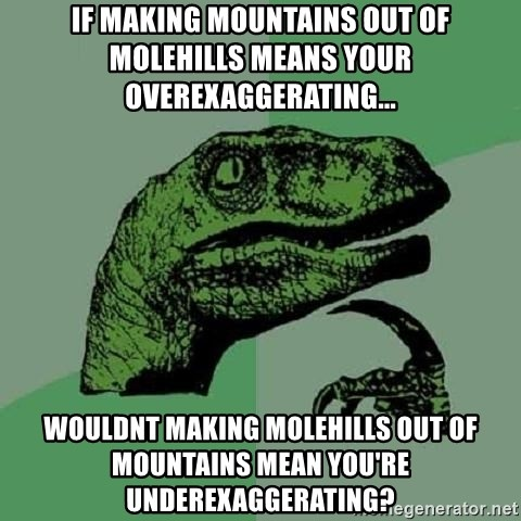 Philosoraptor - If making mountains out of molehills means your overexaggerating... Wouldnt making molehills out of mountains mean you're underexaggerating?